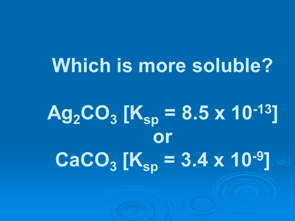 Which is more soluble Ag2CO3 [Ksp = 8.5 x 10-13] or CaCO3 [Ksp = 3.4 x 10-9]